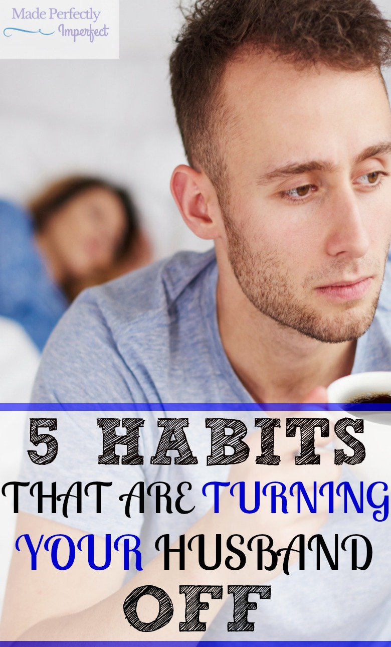 5 HABITS THAT ARE TURNING YOUR HUSBAND OFF Wow, I had no idea habit number three impacted my husband so.