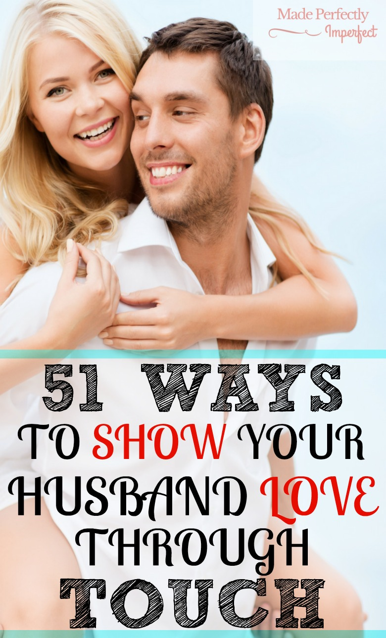 51 WAYS TO SHOW YOUR HUSBAND LOVE THROUGH TOUCH Suca a fun list or traditional and untraditional ways to touch your husband with love.